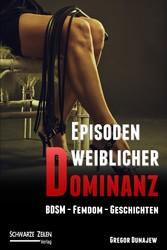 Episoden weiblicher Dominanz - 5 BDSM-Geschicht...