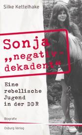 Sonja negativ - dekadent - Eine rebellische Jugend in der DDR