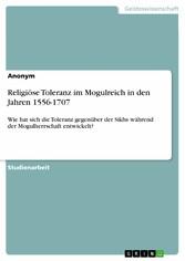 Religiöse Toleranz im Mogulreich in den Jahren 1556-1707 - Wie hat sich die Toleranz gegenüber der Sikhs während der Mogulherrschaft entwickelt?