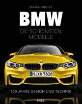 BMW - Die schönsten Modelle - 100 Jahre Design und Technik