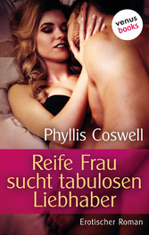 Reife Frau sucht tabulosen Kerl - Erotischer Roman