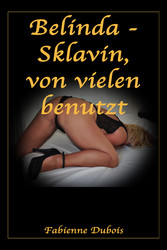 Belinda - Sklavin, von vielen benutzt - Eine erotische Geschichte von Fabienne Dubois