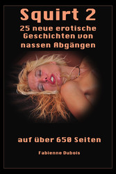 Squirt 2 - 25 neue erotische Geschichten von nassen Abgängen - Erotische Geschichten von Fabienne Dubois