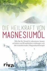 Die Heilkraft von Magnesiumöl - Wie Sie Ihr Gewicht reduzieren, besser schlafen und Krankheiten vorbeugen mit der transdermalen Magnesiumtherapie