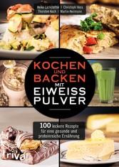 Kochen und Backen mit Eiweißpulver - 100 leckere Rezepte für eine gesunde und proteinreiche Ernährung
