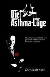 Die Asthma-Lüge - Wie Lobbyismus und Politik eine geniale Produktidee zerstören - eine wahre Geschichte