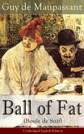 Ball of Fat (Boule de Suif) - Unabridged English Edition - From one of the greatest French writers, widely regarded as the Father of Short Story writing, who had influenced Tolstoy, W. Somerset Maugham, O. Henry, Anton Chekhov and Henry James