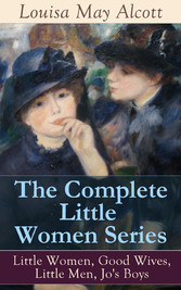 The Complete Little Women Series: Little Women, Good Wives, Little Men, Jos Boys - The Beloved Classics of American Literature: The coming-of-age series based on the authors own childhood experiences with her three sisters