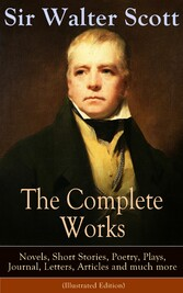 The Complete Works of Sir Walter Scott: Novels, Short Stories, Poetry, Plays, Journal, Letters, Articles and much more (Illustrated Edition) - The Entire Opus of the Prolific Scottish Historical Novelist, Playwright and Poet, Including Waverly, Rob R