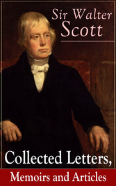 Sir Walter Scott: Collected Letters, Memoirs and Articles - Complete Autobiographical Writings, Journal & Notes, Accompanied with Extended Biographies and Reminiscences of the Author of Waverly, Rob Roy, Ivanhoe, The Pirate, Old Mortality, The Guy Ma