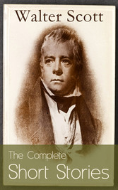 The Complete Short Stories of Sir Walter Scott: Chronicles of the Canongate, The Keepsake Stories, The Highland Widow, The Tapestried Chamber, Halidon Hill, Auchindrane...