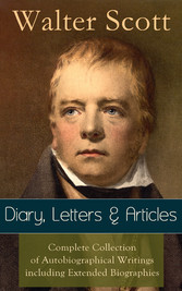 Sir Walter Scott: Diary, Letters & Articles - Complete Collection of Autobiographical Writings including Extended Biographies - Memoirs and Essays featuring Reminiscences of the Author of Waverly, Rob Roy, Ivanhoe, The Pirate, Old Mortality, The Guy