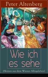 Wie ich es sehe (Skizzen aus dem Wiener Alltagsleben) - Vollständige Ausgabe - Die Wiener Jahrhundertwende: Kunst, Gesellschaft, Lebensstile