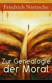 Zur Genealogie der Moral (Vollständige Ausgabe) - Eine Streitschrift des Autors von Also sprach Zarathustra, Der Antichrist und Jenseits von Gut und Böse