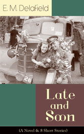 Late and Soon (A Novel & 8 Short Stories) - From the Renowned Author of The Diary of a Provincial Lady and The Way Things Are, Including The Bond of Union, Lost in Transmission & Time Work Wonders