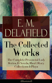 Collected Works of E. M. Delafield: The Complet...