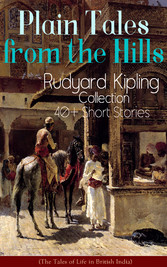 Plain Tales from the Hills: Rudyard Kipling Collection - 40+ Short Stories (The Tales of Life in British India) - In the Pride of His Youth, Tods Amendment, The Other Man, Lispeth, Kidnapped, Cupids Arrows, A Bank Fraud, Consequences, Thrown Away,