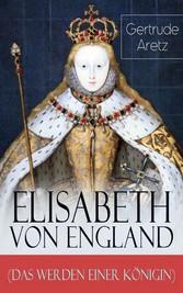 Elisabeth von England (Das Werden einer Königin) - Vollständige Biografie - Elisabeth I. - Lebensgeschichte der jungfräulichen Königin