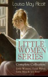 LITTLE WOMEN SERIES - Complete Collection: Little Women, Good Wives, Little Men & Jos Boys - The Beloved Classics of American Literature: The coming-of-age series based on the authors own childhood experiences with her three sisters