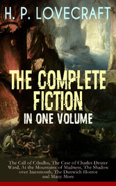 H. P. LOVECRAFT - The Complete Fiction in One Volume: The Call of Cthulhu, The Case of Charles Dexter Ward, At the Mountains of Madness, The Shadow over Innsmouth, The Dunwich Horror and Many More - The Whisperer in Darkness, Beyond the Wall of Sleep
