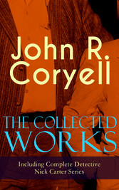 The Collected Works of John R. Coryell (Including Complete Detective Nick Carter Series) - The Crime of the French Café, Nick Carters Ghost Story, The Mystery of St. Agnes Hospital, The Solution of a Remarkable Case, With Links of Steel, A Woman at