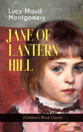 JANE OF LANTERN HILL (Childrens Book Classic) - Including the Memoirs of Lucy Maud Montgomery