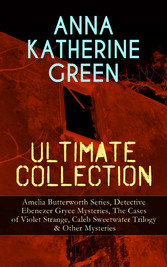ANNA KATHERINE GREEN Ultimate Collection: Amelia Butterworth Series, Detective Ebenezer Gryce Mysteries, The Cases of Violet Strange, Caleb Sweetwater Trilogy & Other Mysteries - The Sword of Damocles - A Story of New York Life, The Leavenworth Case,