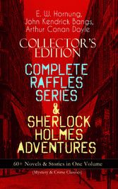 COLLECTORS EDITION - COMPLETE RAFFLES SERIES & SHERLOCK HOLMES ADVENTURES: 60+ Novels & Stories in One Volume (Mystery & Crime Classics) - Including The Amateur Cracksman, The Black Mask, A Thief in the Night, Mr. Justice Raffles, Mrs. Raffles, R. H