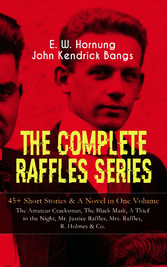 THE COMPLETE RAFFLES SERIES - 45+ Short Stories & A Novel in One Volume: The Amateur Cracksman, The Black Mask, A Thief in the Night, Mr. Justice Raffles, Mrs. Raffles, R. Holmes & Co. - The Adventures of A. J. Raffles, A Gentleman-Thief & Crime Tale