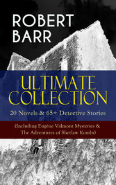 ROBERT BARR Ultimate Collection: 20 Novels & 65+ Detective Stories (Including Eugéne Valmont Mysteries & The Adventures of Sherlaw Kombs) - Revenge, The Face and the Mask, The Sword Maker, From Whose Bourne, Jennie Baxter, Lord Stranleigh Abroad, Lad