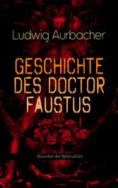 Geschichte des Doctor Faustus (Klassiker der Spiritualität) - Die Bestrebungen einzelner Männer durch Hilfe der Magie und des Bösen in die Geheimnisse der Natur tiefer einzudringen
