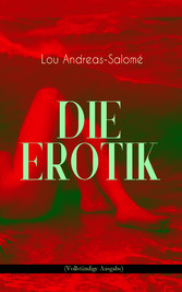 Die Erotik (Vollständige Ausgabe) - Der sexuelle Vorgang + Das erotische Wahngebilde + Erotik und Kunst + Idealisation + Erotik und Religion + Erotisch und Sozial + Mutterschaft + Das Weib + Lebensbund