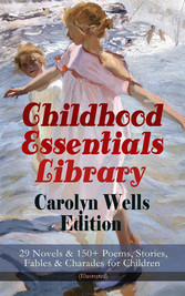 Childhood Essentials Library - Carolyn Wells Edition: 29 Novels & 150+ Poems, Stories, Fables & Charades for Children (Illustrated) - Patty Fairfield Series, Marjorie Maynard Collection, Two Little Women Trilogy, Mother Gooses Menagerie, The Jingle