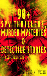90+ Spy Thrillers, Murder Mysteries & Detective Stories (Illustrated) - The Master Criminal, The Ends of Justice, Queen of Hearts, Powers of Darkness, The Seed of Empire, The Five Knots, The Edge of the Sword, The Island of Shadows, A Crime on Canvas