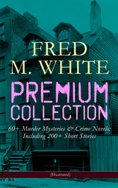 FRED M. WHITE Premium Collection: 60+ Murder Mysteries & Crime Novels; Including 200+ Short Stories (Illustrated) - The Doom of London, The Ends of Justice, The Five Knots, The Edge of the Sword, The Island of Shadows, The Master Criminal, The Myster