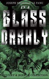 IN A GLASS DARKLY (Mystery & Horror Collection) - The Strangest Cases of the Occult Detective Dr. Martin Hesselius: Green Tea, The Familiar, Mr Justice Harbottle, The Room in the Dragon Volant & Carmilla