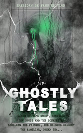 30+ GHOSTLY TALES - Sheridan Le Fanu Edition: Madam Crowls Ghost, Carmilla, The Ghost and the Bonesetter, Schalken the Painter, The Haunted Baronet, The Familiar, Green Tea... - Ultimate Collection of Classic Ghost Stories, Gothic Mysteries and Tal