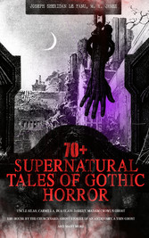 70+ SUPERNATURAL TALES OF GOTHIC HORROR: Uncle Silas, Carmilla, In a Glass Darkly, Madam Crowls Ghost, The House by the Churchyard, Ghost Stories of an Antiquary, A Thin Ghost and Many More - Premium Collection of Mysterious Ghostly Stories, Tales o