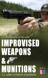 Improvised Weapons & Munitions - U.S. Army Ultimate Handbook - How to Create Explosive Devices & Weapons from Available Materials: Propellants, Mines, Grenades, Mortars and Rockets, Small Arms Weapons and Ammunition, Fuses, Detonators and Delay Mecha