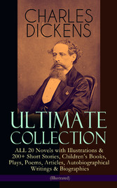 CHARLES DICKENS Ultimate Collection - ALL 20 Novels with Illustrations & 200+ Short Stories, Childrens Books, Plays, Poems, Articles, Autobiographical Writings & Biographies (Illustrated) - David Copperfield, A Tale of Two Cities, Great Expectations