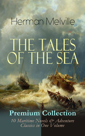 THE TALES OF THE SEA - Premium Collection: 10 Maritime Novels & Adventure Classics in One Volume - Moby-Dick, Typee, Omoo, Mardi, Redburn, White-Jacket, Israel Potter, Billy Budd, Sailor, Benito Cereno & The Encantadas (Based on the Authors Experien