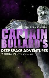 Captain Bullards Deep Space Adventures - 9 Books in One Volume (Golden Age Sci-Fi Saga) - Including Admirals Inspection, White Mutiny, Blockade Runner, Bullard Reflects, Devils Powder, Slackers Paradise, Brimstone Bill, The Bureaucrat and Orders