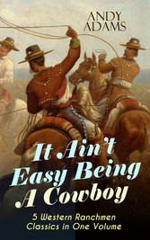 It Aint Easy Being A Cowboy - 5 Western Ranchmen Classics in One Volume - What it Means to be A Real Cowboy in the American Wild West - Including The Outlet, Reed Anthony Cowman & The Wells Brothers