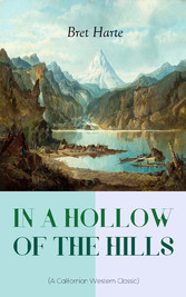 IN A HOLLOW OF THE HILLS (A Californian Western Classic) - From the Renowned Author of The Luck of Roaring Camp, The Outcasts of Poker Flat, The Tales of the Argonauts and Two Men of Sandy Bar