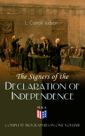The Signers of the Declaration of Independence - Complete Biographies in One Volume - Including the Constitution of the United States, Washingtons Farewell Address, Articles of Confederation, The Declaration of Independence as originally written by