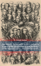 The Men Behind the Legacy - Signers of the Declaration of Independence: Complete Biographies, Speeches, Articles & Historical Records - Including the Constitution of the United States, Articles of Confederation, First Drafts of The Declaration of Ind