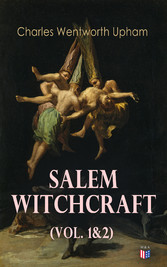 Salem Witchcraft (Vol. 1&2) - Including the History of the Conflicting Opinions on Witchcraft and Magic