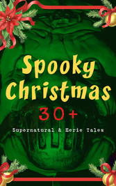 Spooky Christmas: 30+ Supernatural & Eerie Tales - Ghost Stories, Horror Tales & Legends: The Silver Hatchet, Wolverden Tower, The Wolves of Cernogratz, The Box with the Iron Clamps, The Grave by the Handpost, The Ghosts Touch...