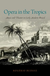 Opera in the Tropics Music and Theater in Early Modern Brazil