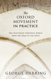 Oxford Movement in Practice The Tractarian Parochial World from the 1830s to the 1870s
